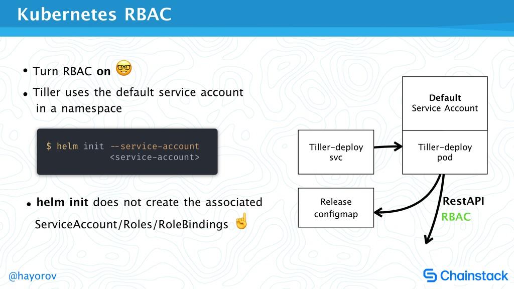 @hayorov • Turn RBAC on   • Tiller uses the def...