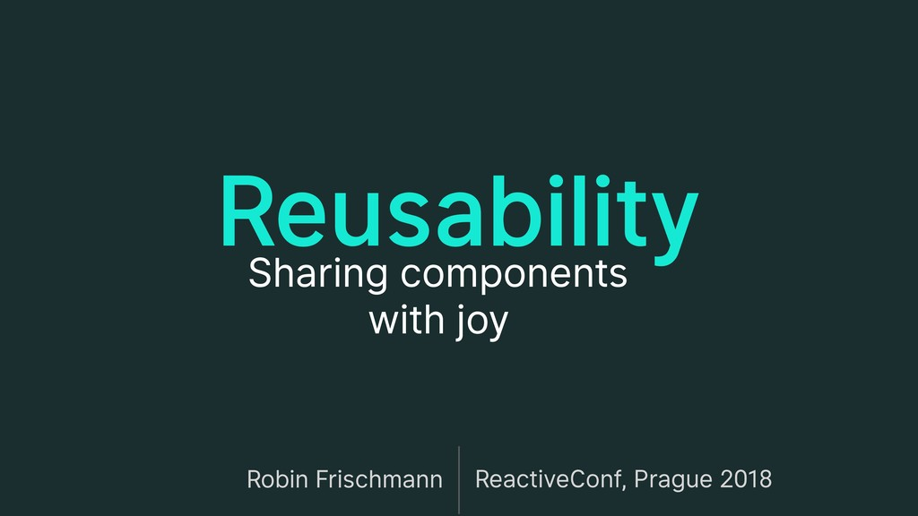Reusability Sharing components with joy Robin ...