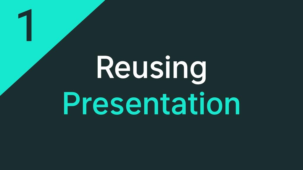 Reusing Presentation 1
