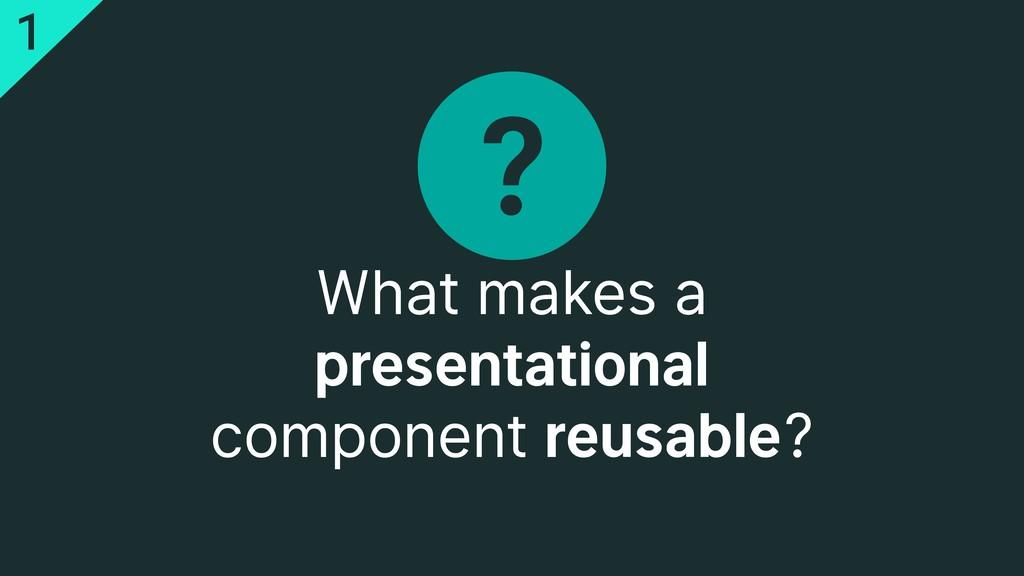 ? What makes a presentational component reusabl...