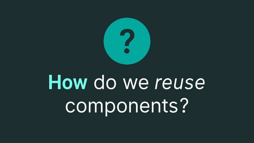 ? How do we reuse components?
