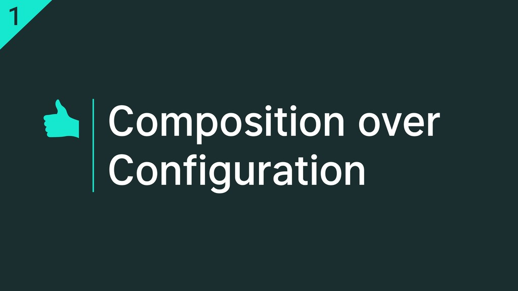 Composition over Configuration 1