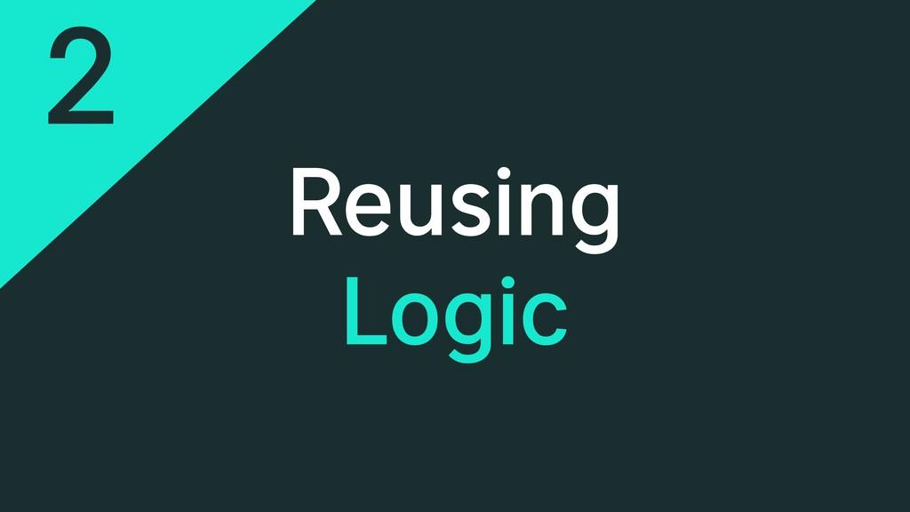 Reusing Logic 2