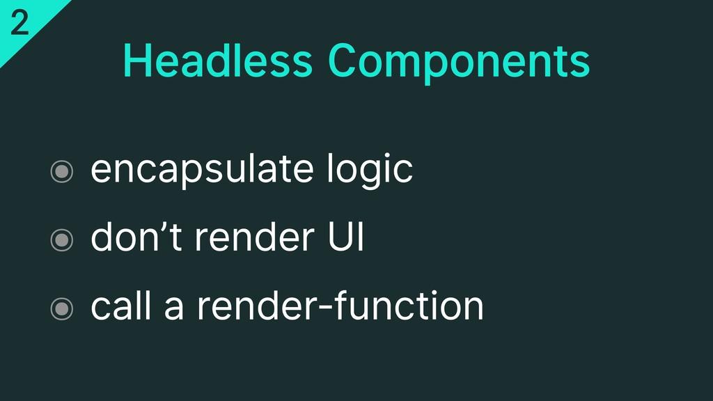 Headless Components ๏ encapsulate logic ๏ don't...