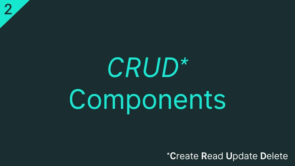 CRUD* Components *Create Read Update Delete 2