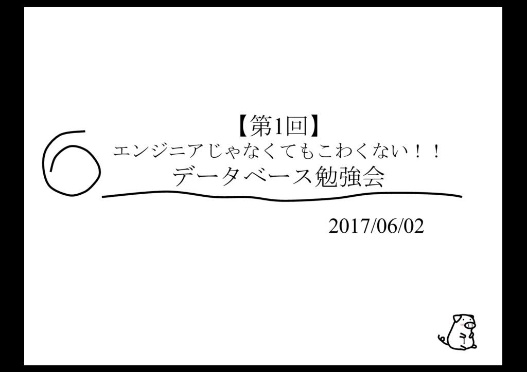 1 【第1回】 エンジニアじゃなくてもこわくない!! データベース勉強会 2017/06/02