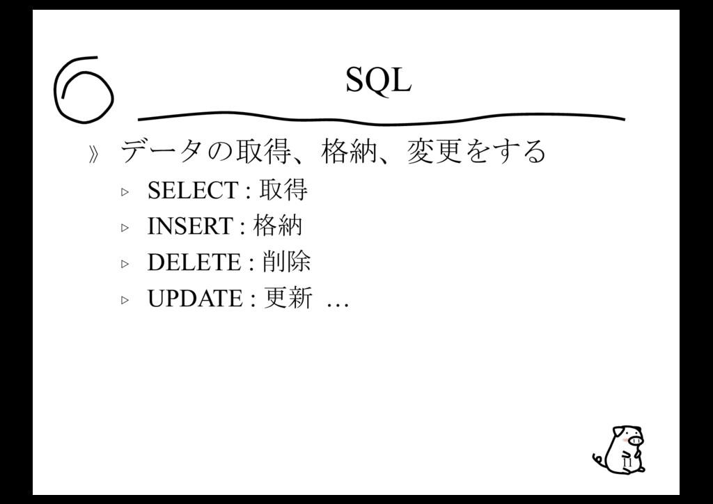 SQL 》 データの取得、格納、変更をする ▷ SELECT : 取得 ▷ INSERT : ...