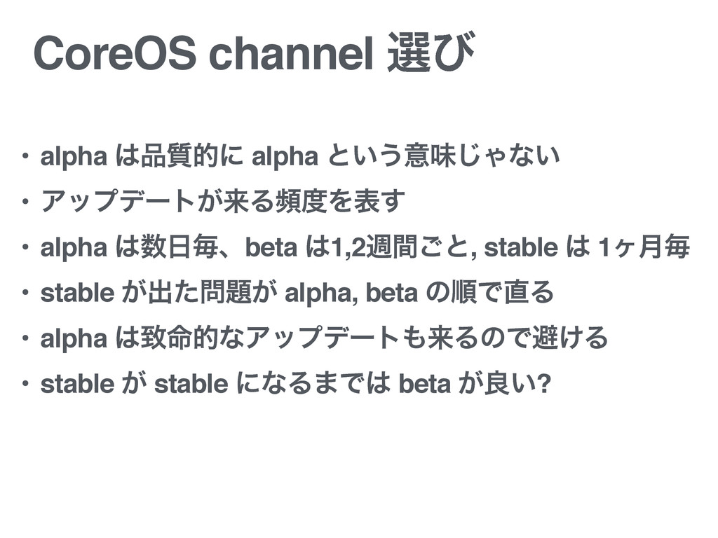 CoreOS channel બͼ • alpha ࣭తʹ alpha ͱ͍͏ҙຯ͡Όͳ͍...