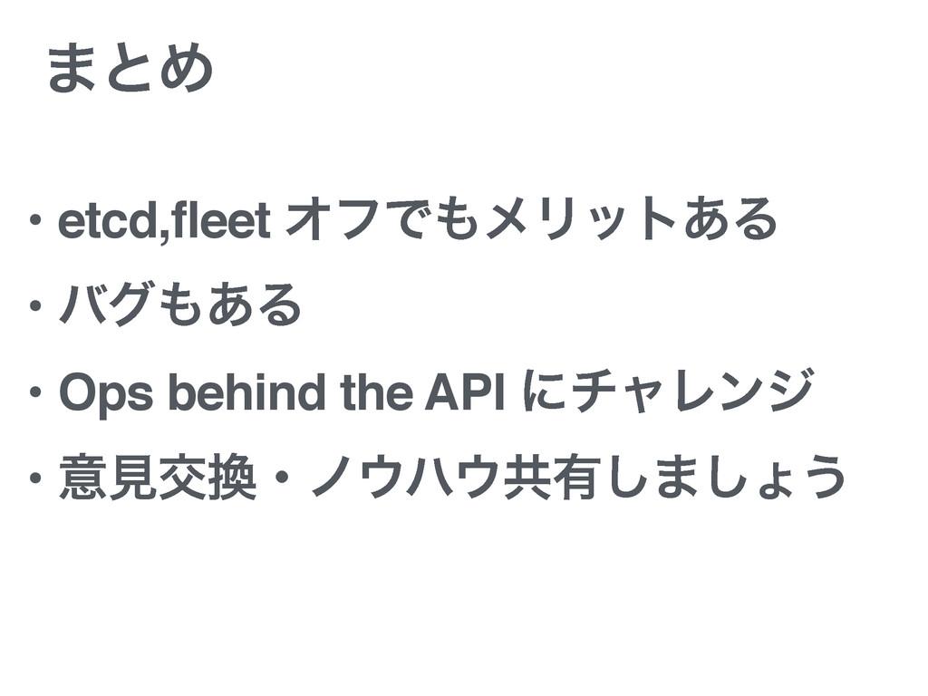 ·ͱΊ • etcd,fleet ΦϑͰϝϦοτ͋Δ • όά͋Δ • Ops behin...