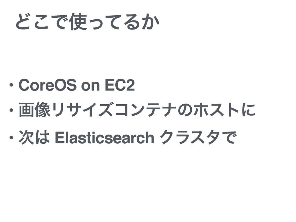 Ͳ͜ͰͬͯΔ͔ • CoreOS on EC2 • ը૾ϦαΠζίϯςφͷϗετʹ • ...