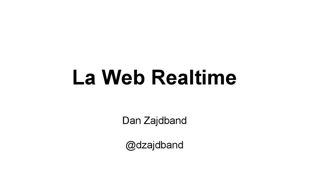 La Web Realtime Dan Zajdband @dzajdband