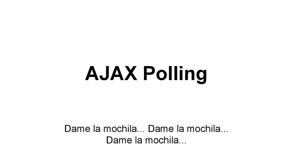 AJAX Polling Dame la mochila... Dame la mochila...