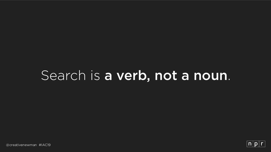 @creativenewman #IAC19 Search is a verb, not a ...