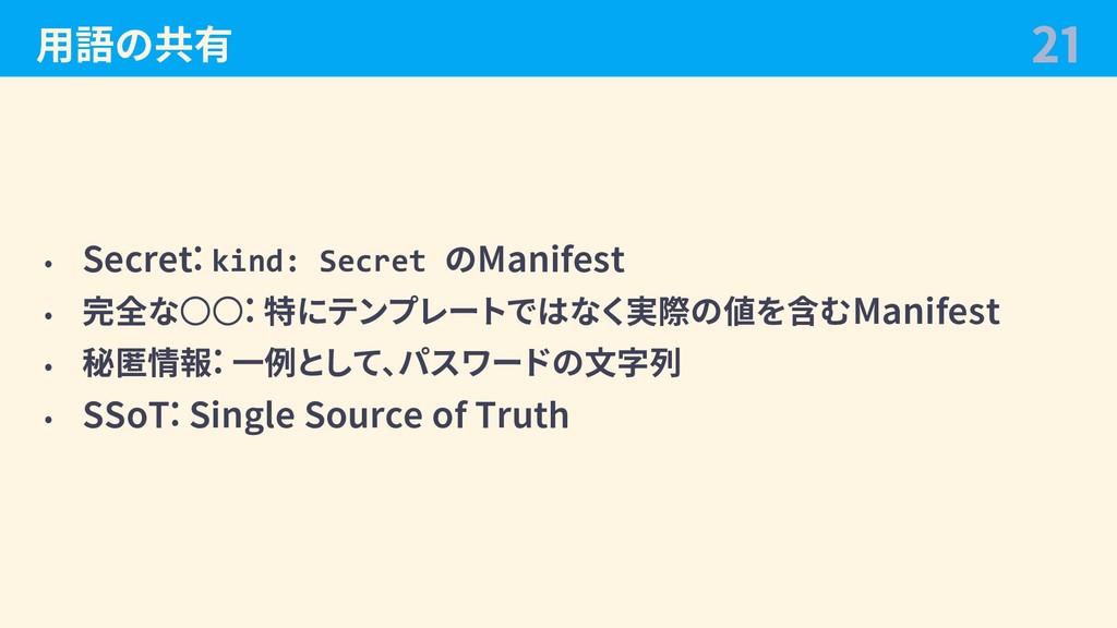 ⽤語の共有 • Secret: kind: Secret のManifest • 完全な○○:...