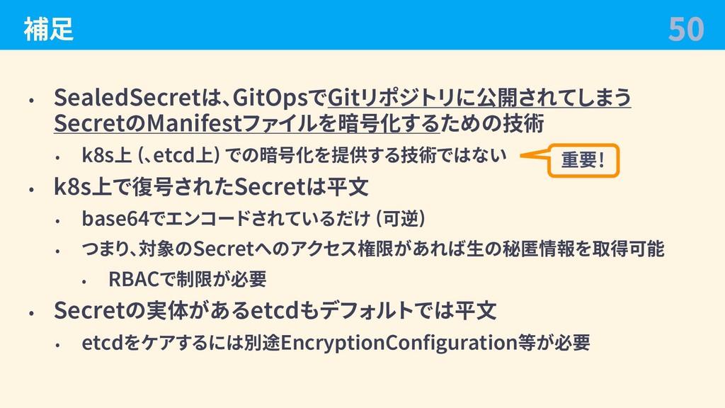 補⾜ • SealedSecretは、GitOpsでGitリポジトリに公開されてしまう Sec...