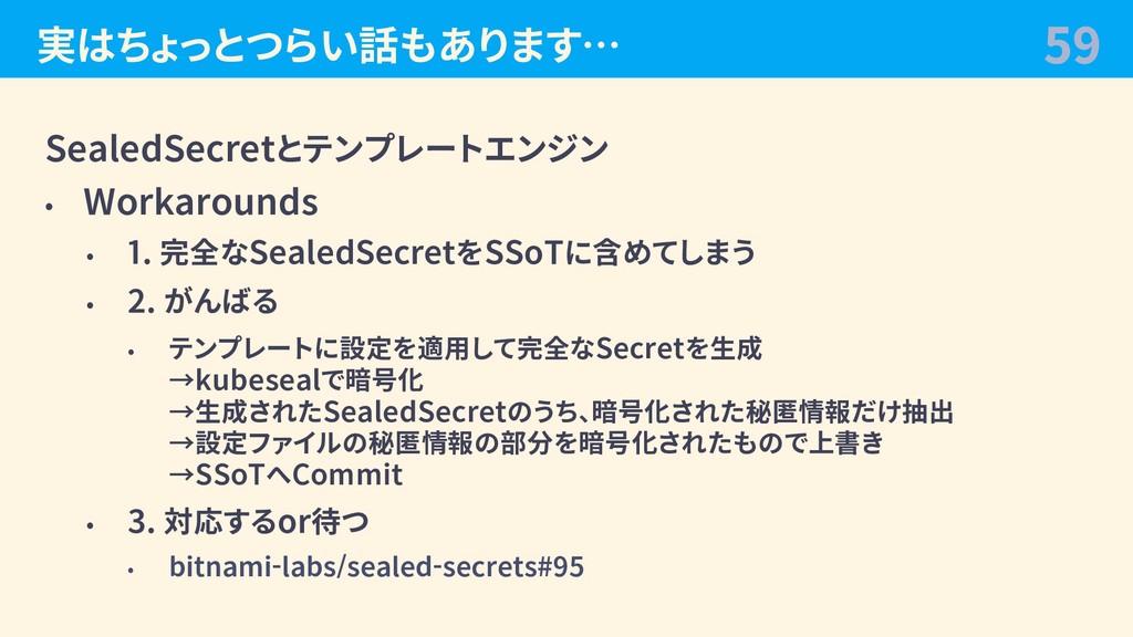 実はちょっとつらい話もあります… SealedSecretとテンプレートエンジン • Work...