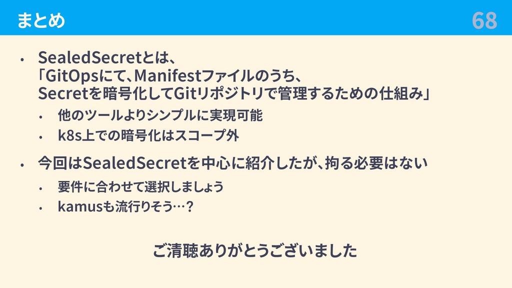 まとめ • SealedSecretとは、 「GitOpsにて、Manifestファイルのうち...