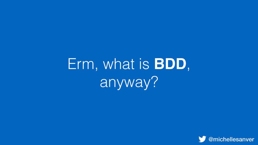 @michellesanver Erm, what is BDD, anyway?