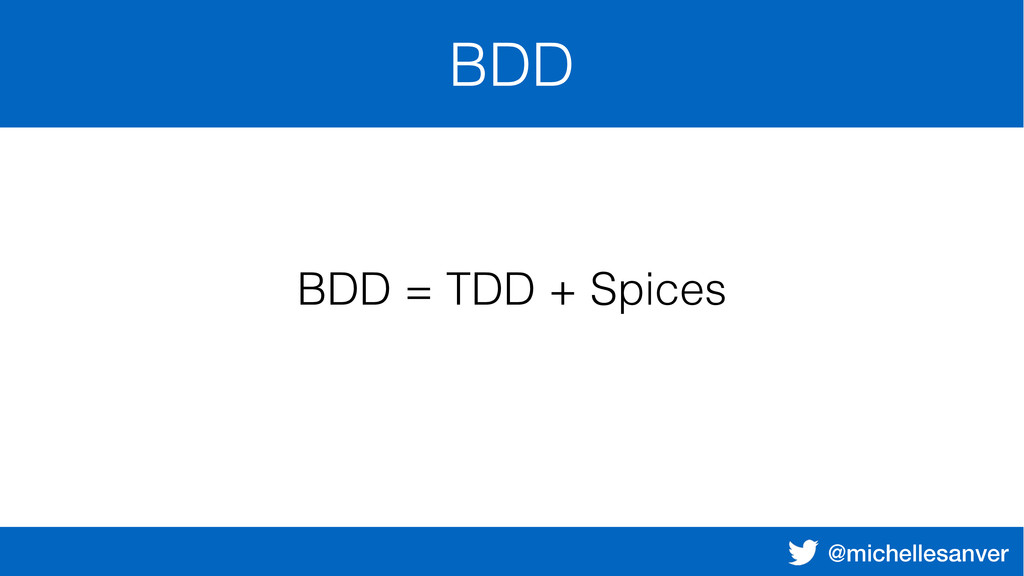 @michellesanver BDD BDD = TDD + Spices