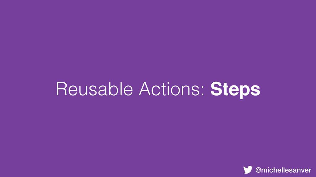 @michellesanver Reusable Actions: Steps
