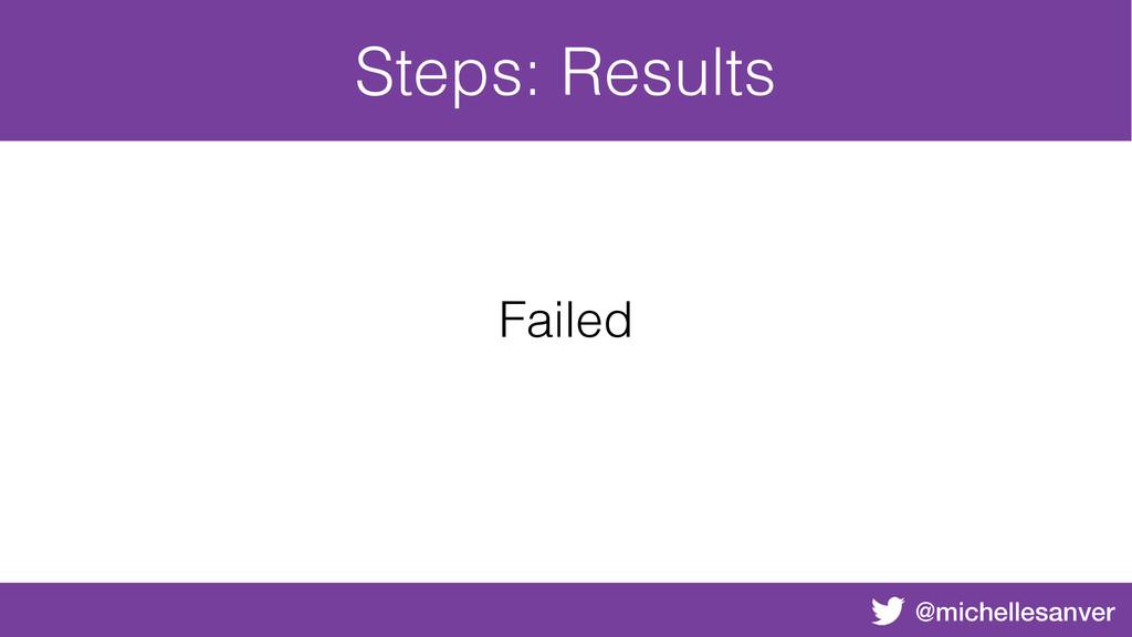 @michellesanver Steps: Results Failed