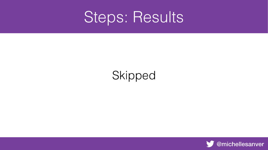 @michellesanver Steps: Results Skipped
