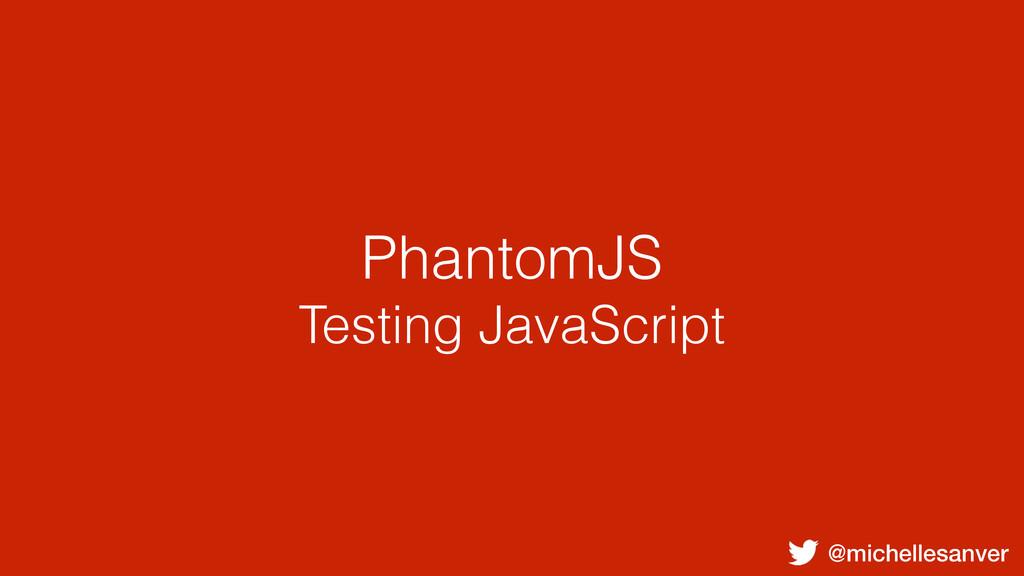 @michellesanver PhantomJS Testing JavaScript