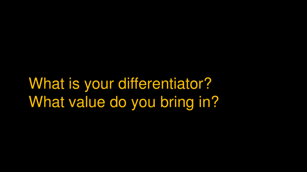 What is your differentiator? What value do you ...