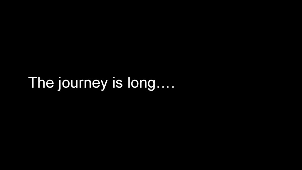 The journey is long….