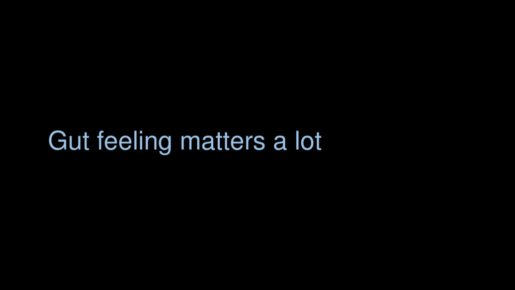 Gut feeling matters a lot