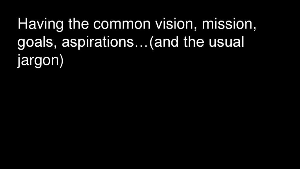 Having the common vision, mission, goals, aspir...