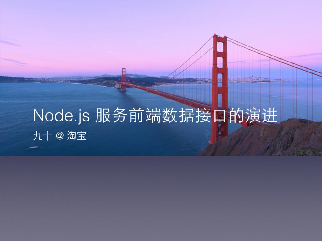 Node.js 服务前端数据接⼝口的演进 九⼗十 @ 淘宝