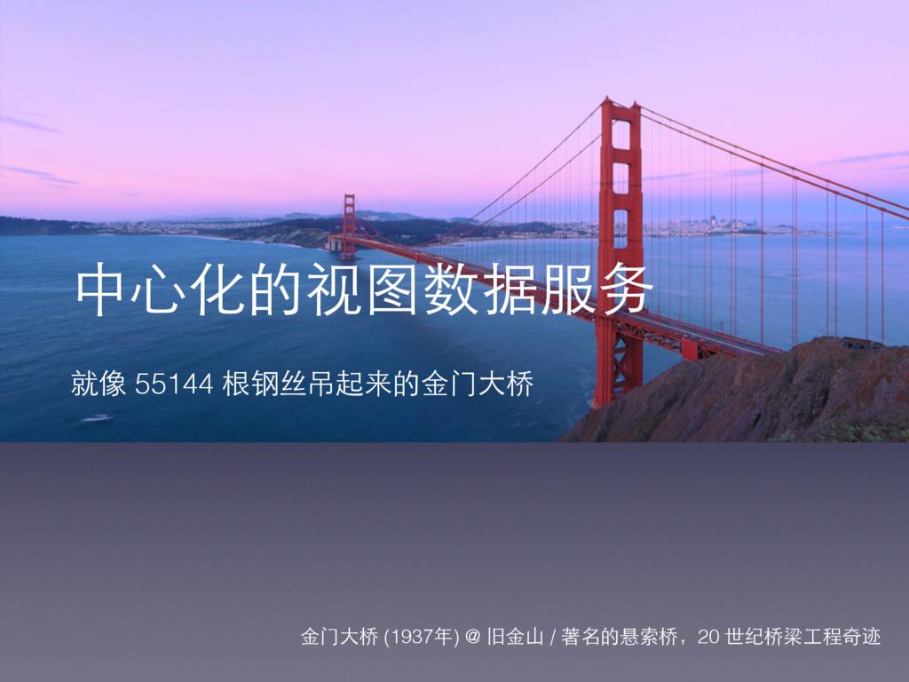 中⼼心化的视图数据服务 就像 55144 根钢丝吊起来的⾦金⻔门⼤大桥 ⾦金⻔门⼤大桥 (19...