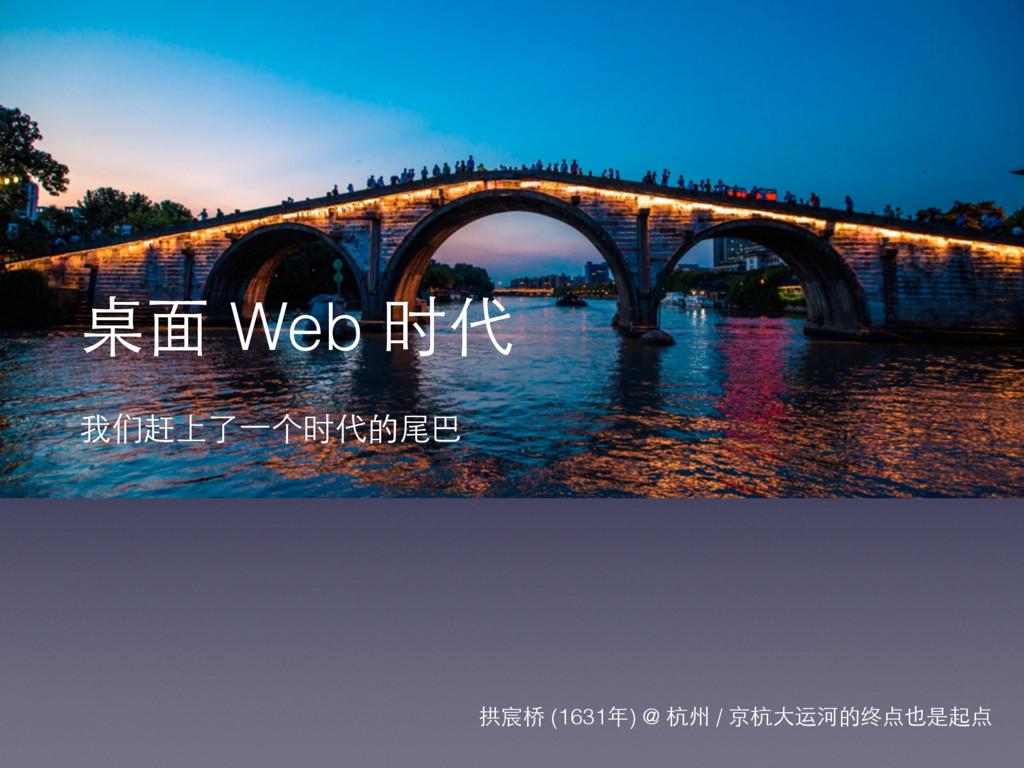 桌⾯面 Web 时代 我们赶上了⼀一个时代的尾巴 拱宸桥 (1631年) @ 杭州 / 京杭⼤...