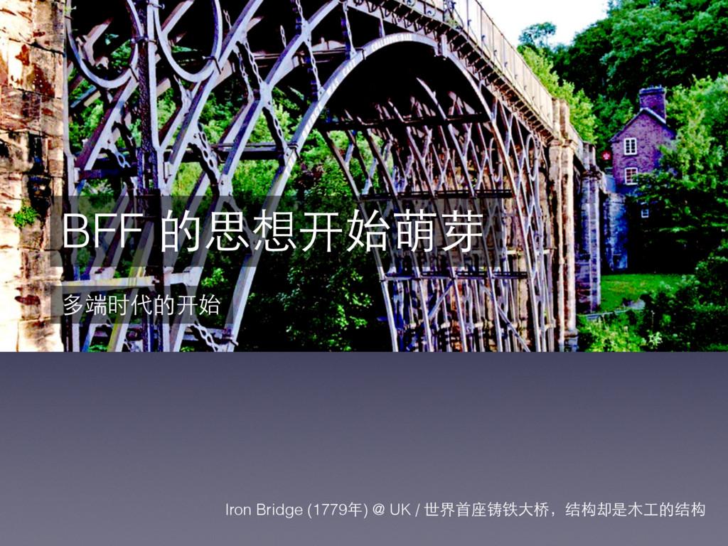 BFF 的思想开始萌芽 多端时代的开始 Iron Bridge (1779年) @ UK / ...
