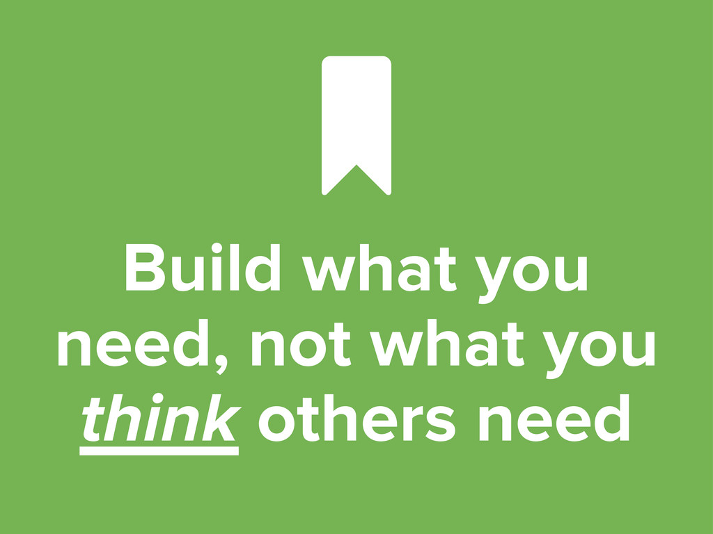 Build what you need, not what you think others ...