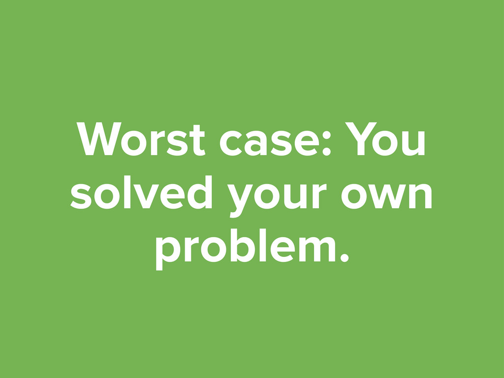 Worst case: You solved your own problem.