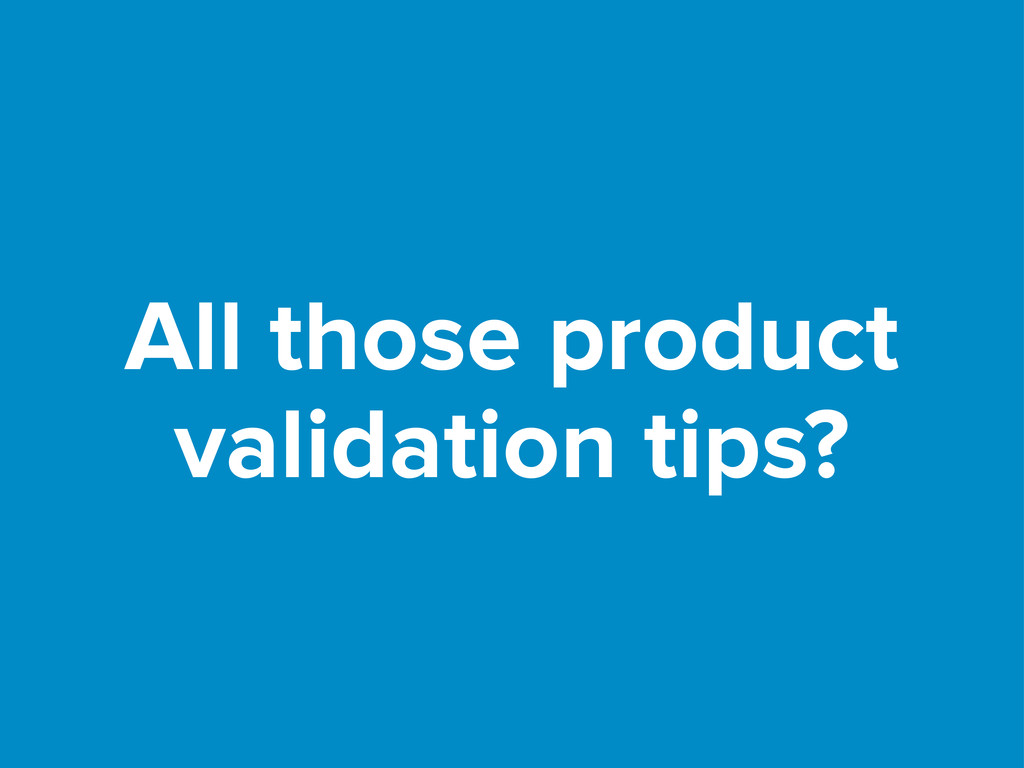 All those product validation tips?