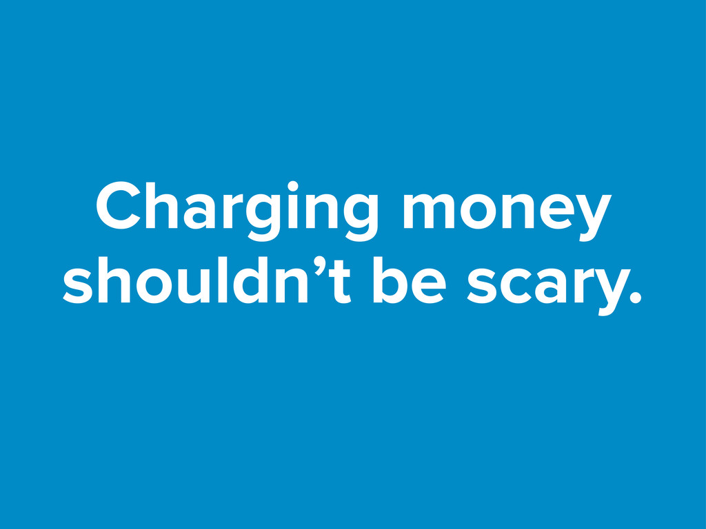 Charging money shouldn't be scary.