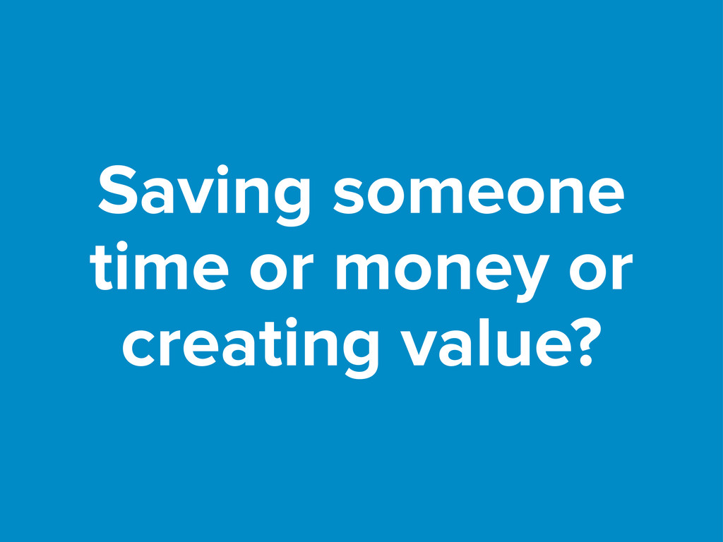 Saving someone time or money or creating value?