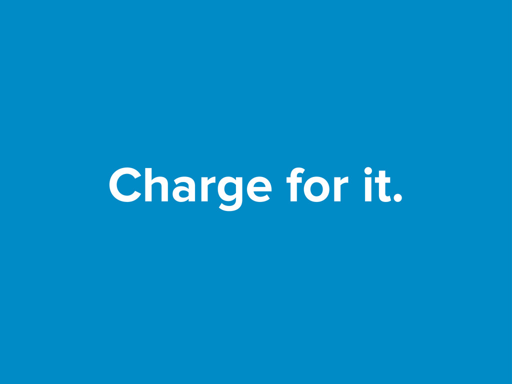 Charge for it.