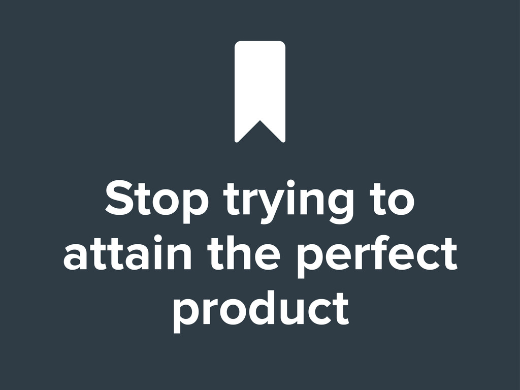 Stop trying to attain the perfect product