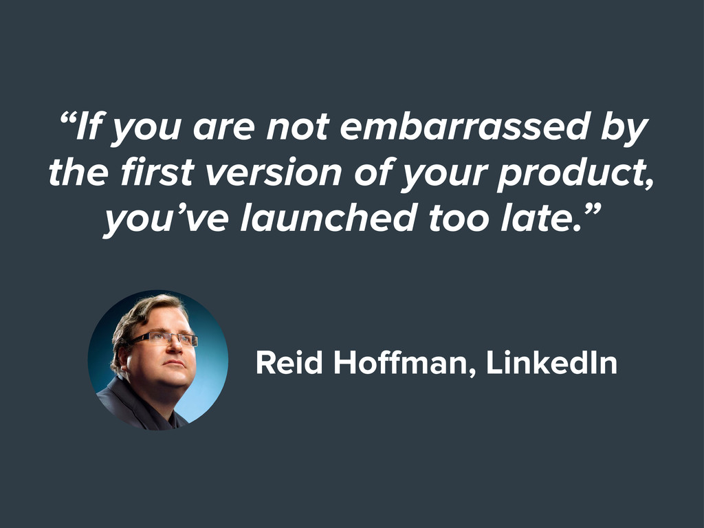 """If you are not embarrassed by the first version..."