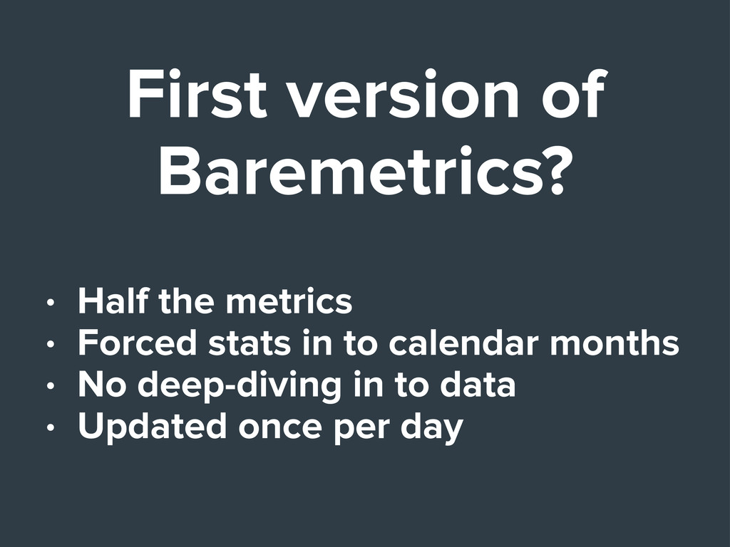 First version of Baremetrics? • Half the metric...