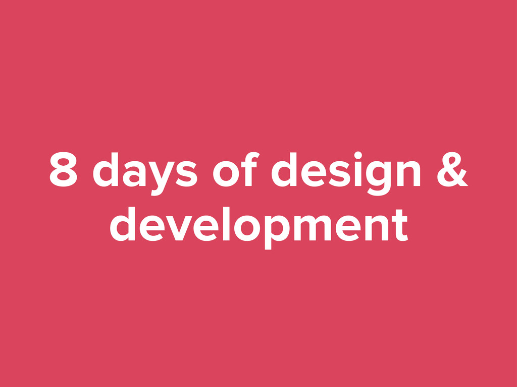 8 days of design & development