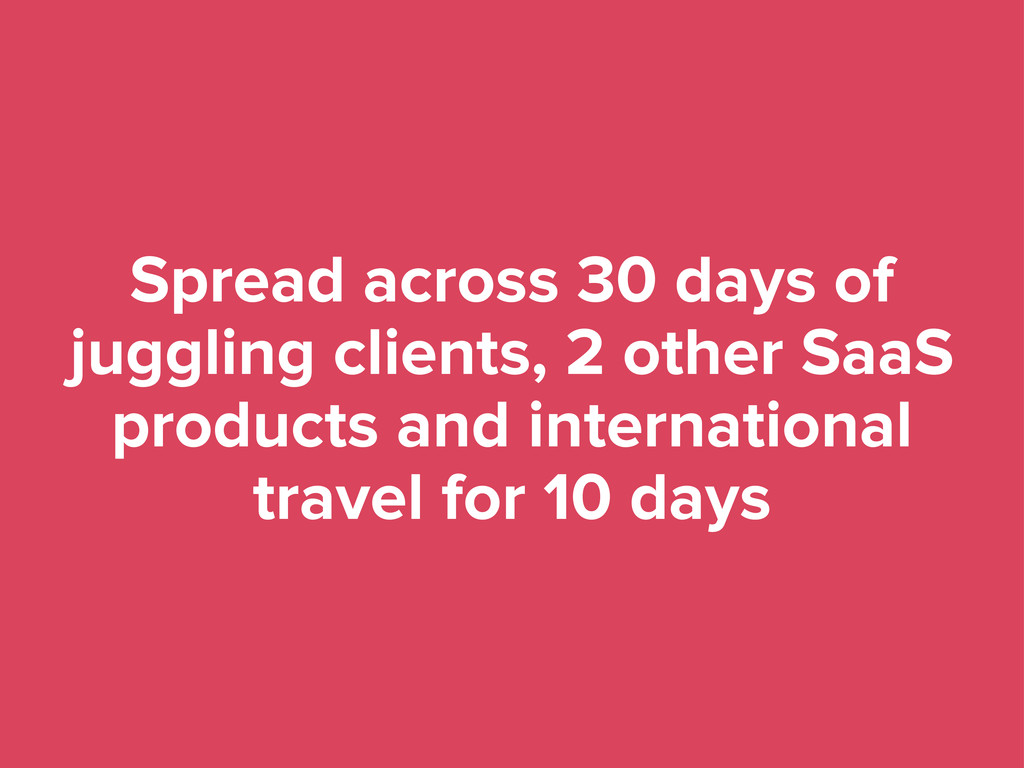 Spread across 30 days of juggling clients, 2 ot...