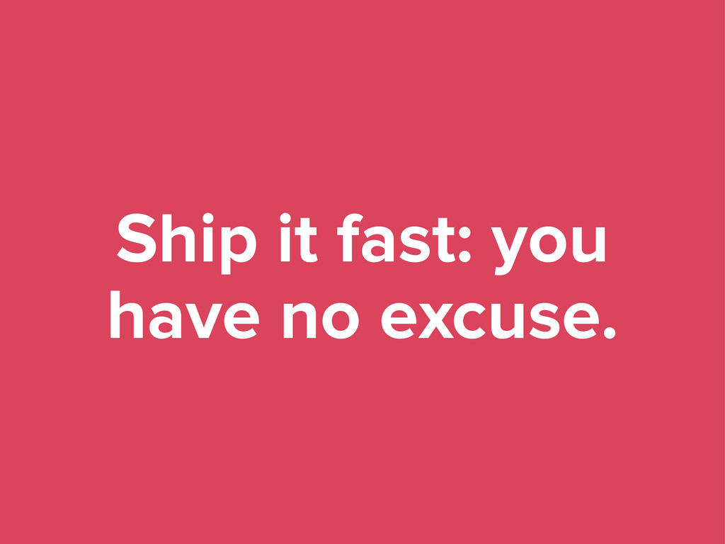 Ship it fast: you have no excuse.