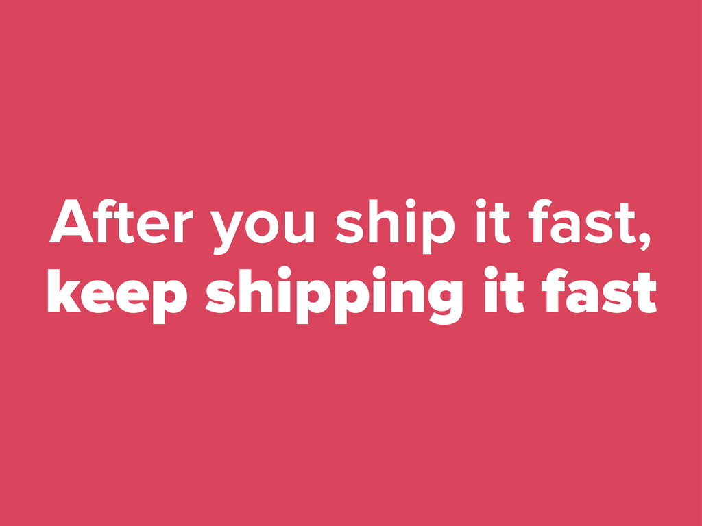 After you ship it fast, keep shipping it fast