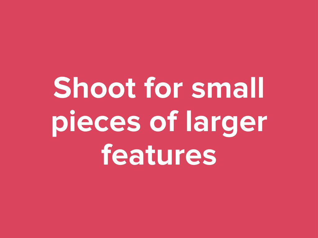 Shoot for small pieces of larger features