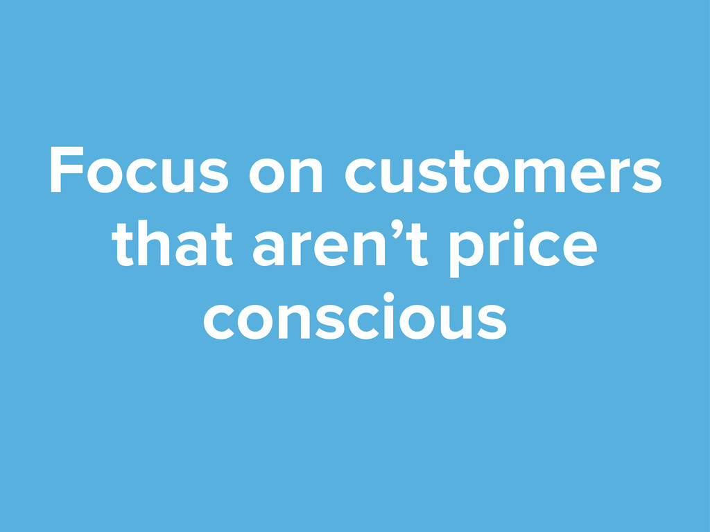Focus on customers that aren't price conscious